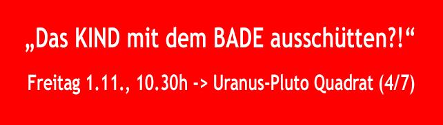 1. Nov.'11 – das KIND mit dem Bade ausschütten – Uranus-90-Pluto (4/7)