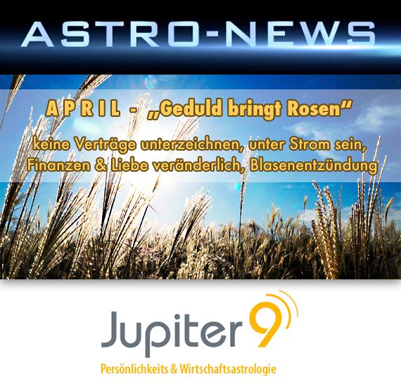 """ASTRO-NEWS April """"Geduld bringt Rosen"""" (keine Verträge, unter Strom sein, Finanzen und Liebe veränderlich, Blasenentzündung)"""