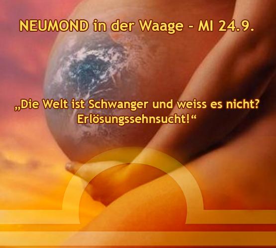NEUMOND in der Waage MI 24.9. – die Welt ist Schwanger und weiss es nicht – Erlösungssehnsucht!