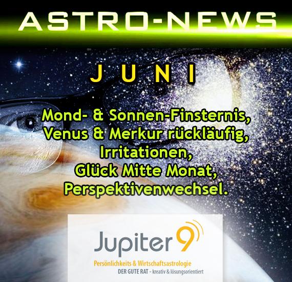 ASTRO-NEWS JUNI, Mond- & Sonnen-Finsternis, Venus & Merkur rückläufig, Irritationen, Glück Mitte Monat, Perspektivenwechsel.